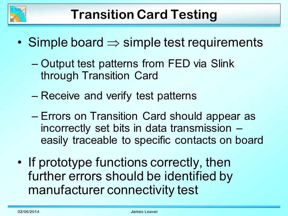 02/06/2014James Leaver Transition Card Testing Simple board simple test requirements –Output test patterns from FED via Slink through Transition Card –Receive and verify test patterns –Errors on Transition Card should appear as incorrectly set bits in data transmission – easily traceable to specific contacts on board If prototype functions correctly, then further errors should be identified by manufacturer connectivity test