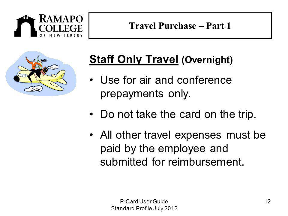 P-Card User Guide Standard Profile July Travel Purchase – Part 1 Staff Only Travel (Overnight) Use for air and conference prepayments only.
