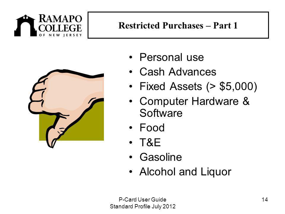 P-Card User Guide Standard Profile July Restricted Purchases – Part 1 Personal use Cash Advances Fixed Assets (> $5,000) Computer Hardware & Software Food T&E Gasoline Alcohol and Liquor