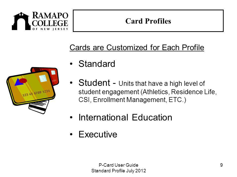 P-Card User Guide Standard Profile July Card Profiles Cards are Customized for Each Profile Standard Student - Units that have a high level of student engagement (Athletics, Residence Life, CSI, Enrollment Management, ETC.) International Education Executive