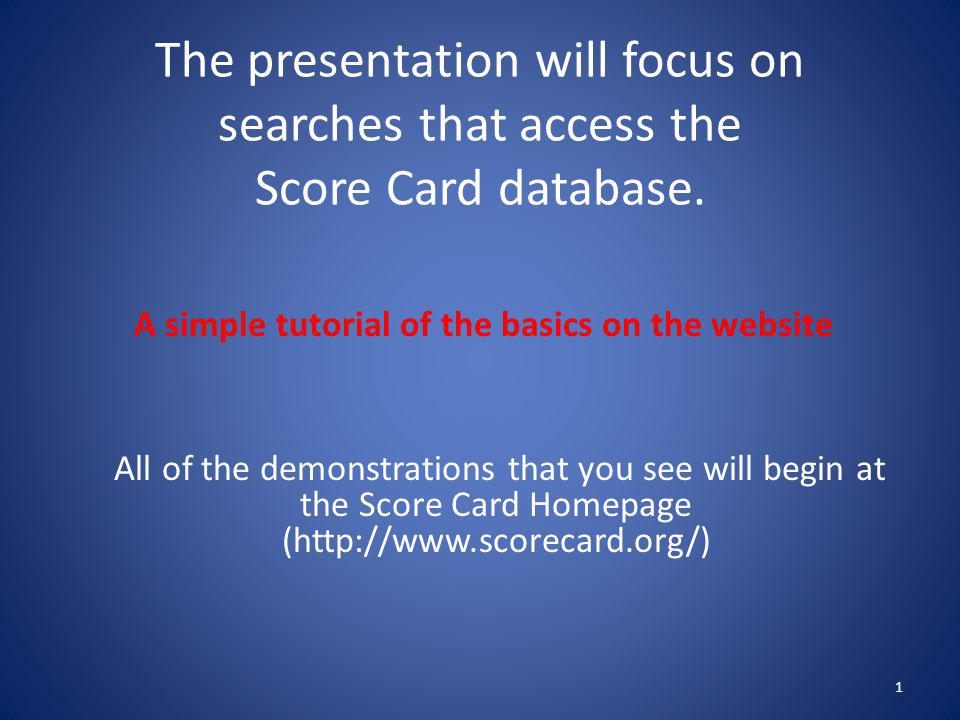 The presentation will focus on searches that access the Score Card database. 1 A simple tutorial of the basics on the website All of the demonstration