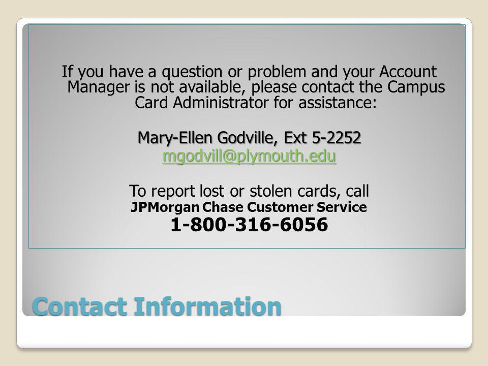 Contact Information If you have a question or problem and your Account Manager is not available, please contact the Campus Card Administrator for assistance: Mary-Ellen Godville, Ext 5-2252 mgodvill@plymouth.edu To report lost or stolen cards, call JPMorgan Chase Customer Service 1-800-316-6056