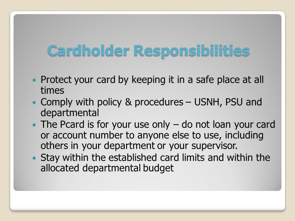 Cardholder Responsibilities Protect your card by keeping it in a safe place at all times Comply with policy & procedures – USNH, PSU and departmental The Pcard is for your use only – do not loan your card or account number to anyone else to use, including others in your department or your supervisor.