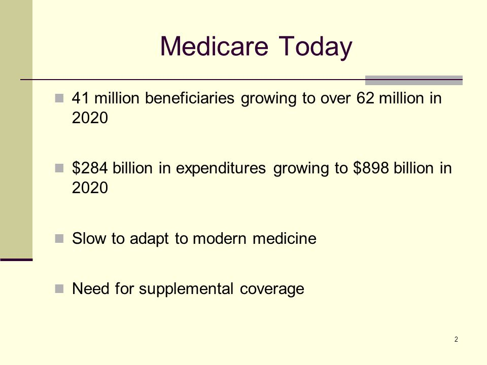 2 Medicare Today 41 million beneficiaries growing to over 62 million in 2020 $284 billion in expenditures growing to $898 billion in 2020 Slow to adapt to modern medicine Need for supplemental coverage