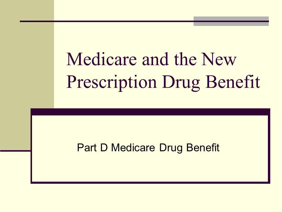 Medicare and the New Prescription Drug Benefit Part D Medicare Drug Benefit