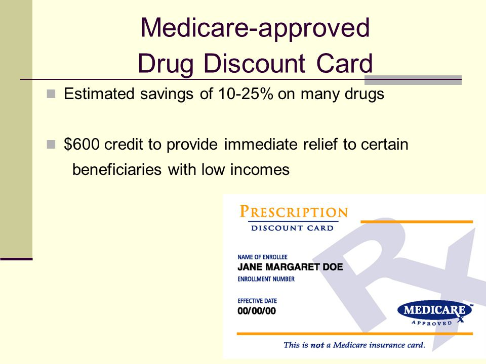 5 Medicare-approved Drug Discount Card Estimated savings of 10-25% on many drugs $600 credit to provide immediate relief to certain beneficiaries with low incomes