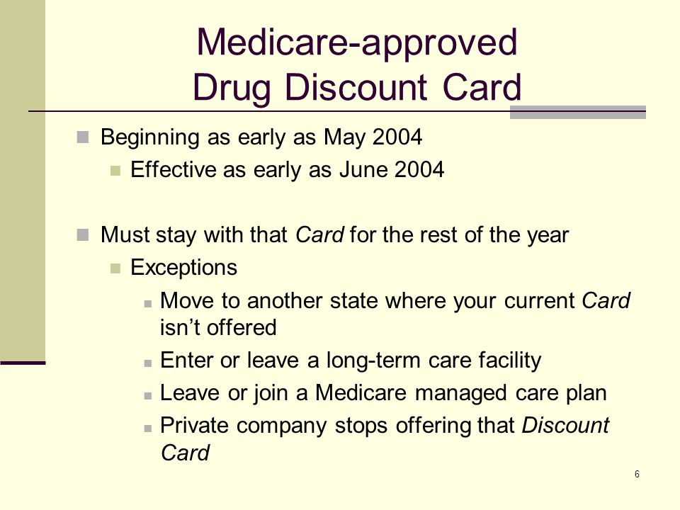 6 Medicare-approved Drug Discount Card Beginning as early as May 2004 Effective as early as June 2004 Must stay with that Card for the rest of the year Exceptions Move to another state where your current Card isnt offered Enter or leave a long-term care facility Leave or join a Medicare managed care plan Private company stops offering that Discount Card