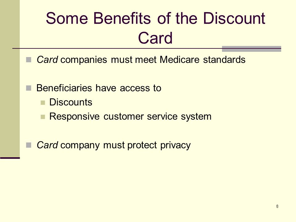 8 Some Benefits of the Discount Card Card companies must meet Medicare standards Beneficiaries have access to Discounts Responsive customer service system Card company must protect privacy