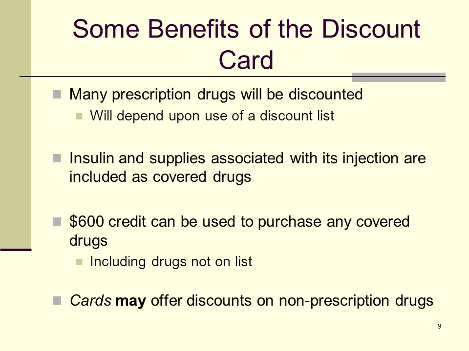 10 Some Benefits of the Discount Card Private companies will decide Which prescription drugs will be discounted Dollar amount of the discount You may get a better price if you Choose a generic drug instead of a brand name drug Get your prescription drugs through the mail Only drugs on discount drug list will be discounted Different drugs may be discounted at different rates