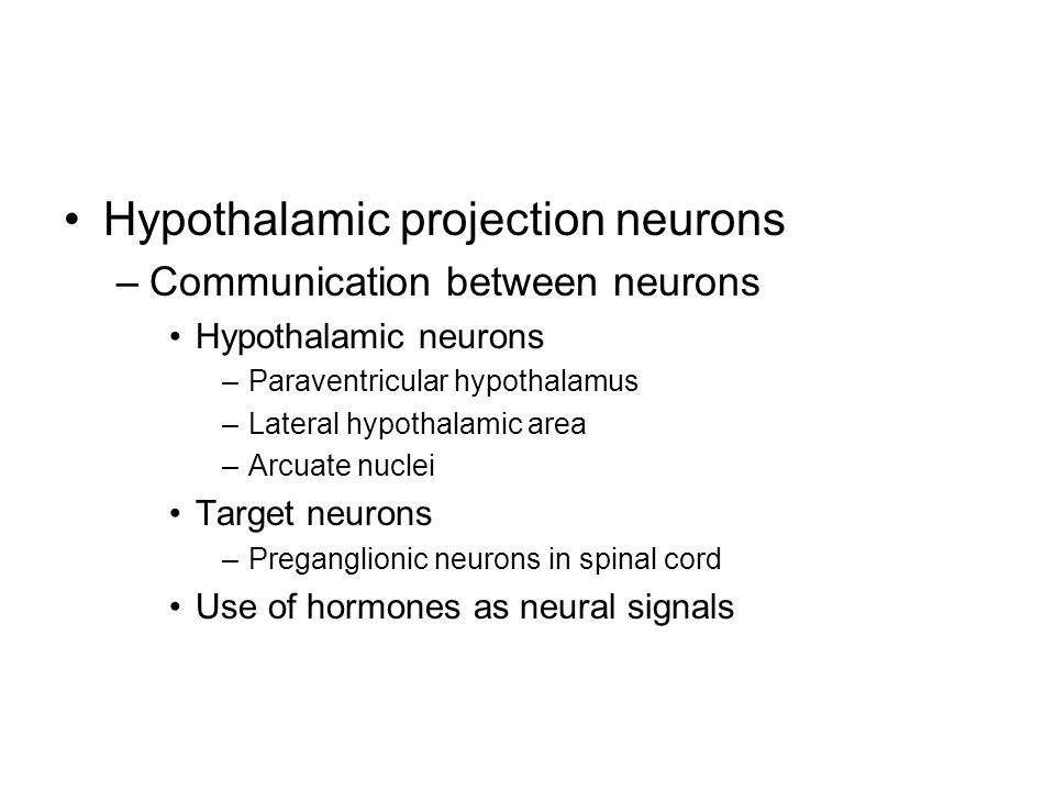 Hypothalamic projection neurons –Communication between neurons Hypothalamic neurons –Paraventricular hypothalamus –Lateral hypothalamic area –Arcuate nuclei Target neurons –Preganglionic neurons in spinal cord Use of hormones as neural signals
