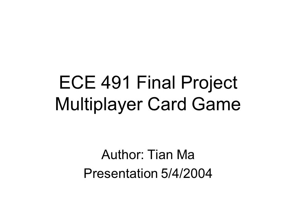 ECE 491 Final Project Multiplayer Card Game Author: Tian Ma Presentation 5/4/2004