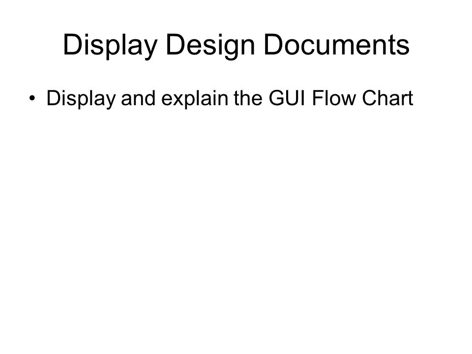 Display Design Documents Display and explain the GUI Flow Chart