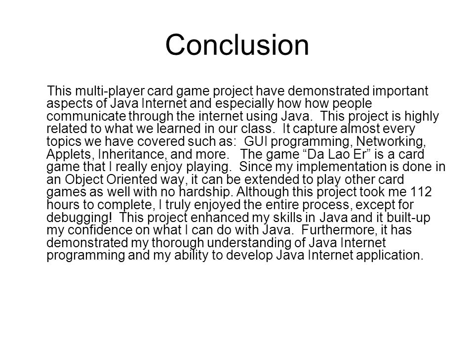 Conclusion This multi-player card game project have demonstrated important aspects of Java Internet and especially how how people communicate through the internet using Java.
