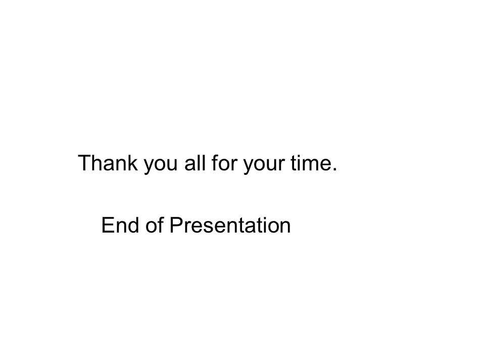 Thank you all for your time. End of Presentation