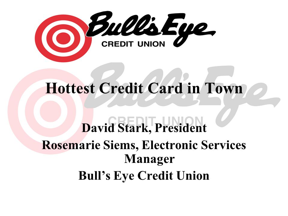 Hottest Credit Card in Town David Stark, President Rosemarie Siems, Electronic Services Manager Bulls Eye Credit Union