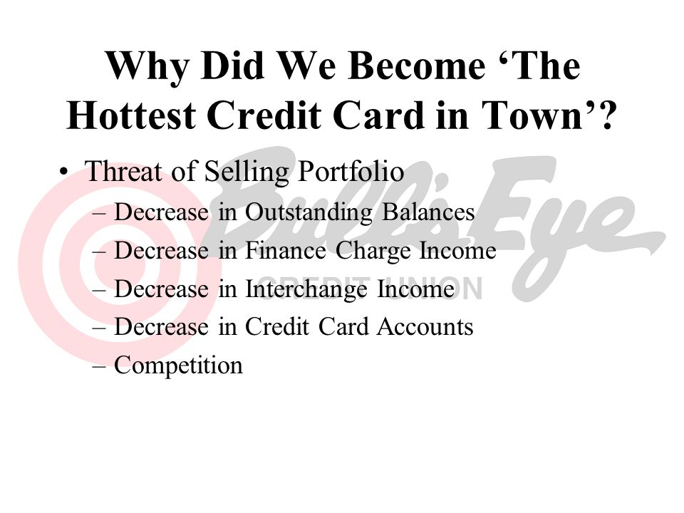 Why Did We Become The Hottest Credit Card in Town? Threat of Selling Portfolio –Decrease in Outstanding Balances –Decrease in Finance Charge Income –D