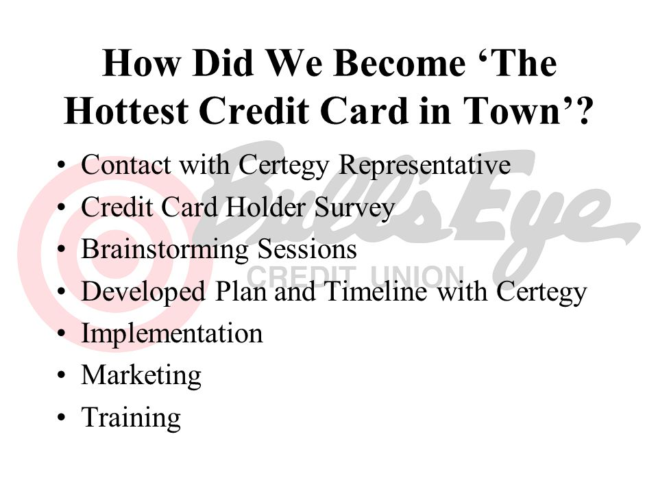 How Did We Become The Hottest Credit Card in Town? Contact with Certegy Representative Credit Card Holder Survey Brainstorming Sessions Developed Plan