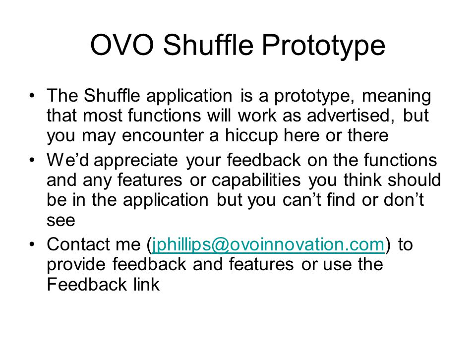 OVO Shuffle Prototype The Shuffle application is a prototype, meaning that most functions will work as advertised, but you may encounter a hiccup here