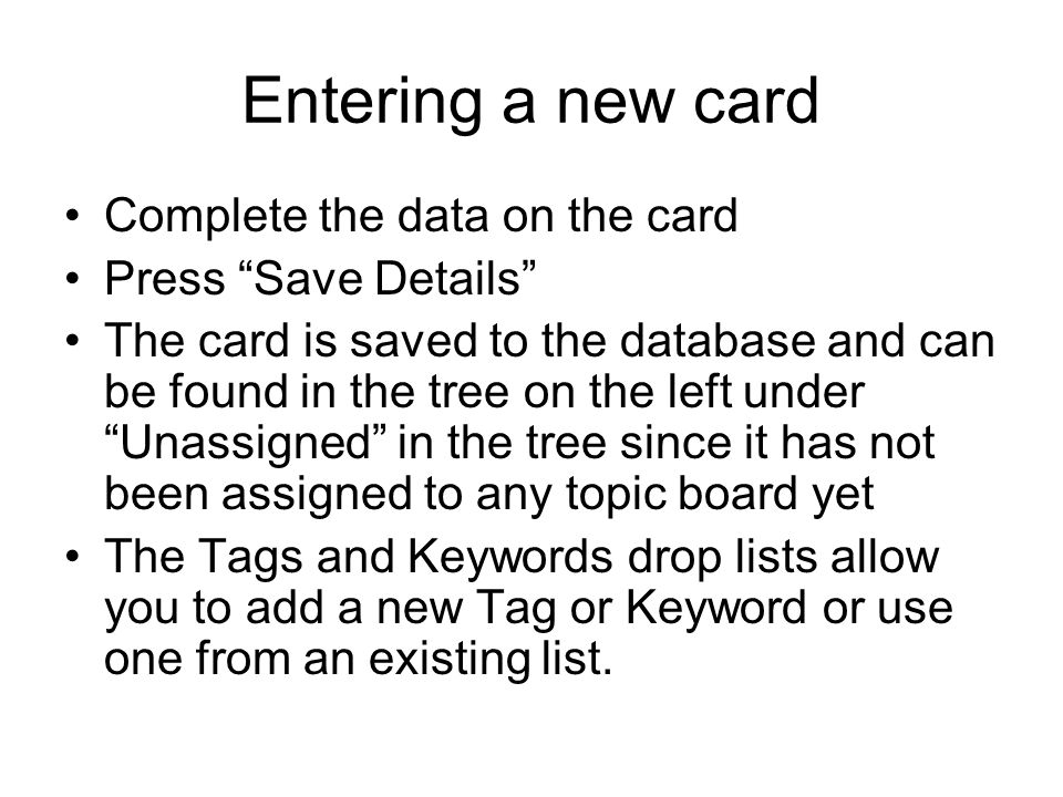 Entering a new card Complete the data on the card Press Save Details The card is saved to the database and can be found in the tree on the left under