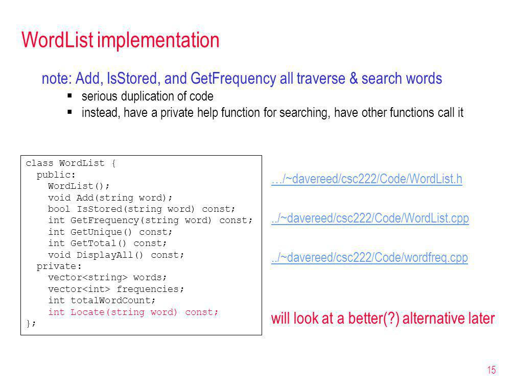 15 WordList implementation note: Add, IsStored, and GetFrequency all traverse & search words serious duplication of code instead, have a private help function for searching, have other functions call it …/~davereed/csc222/Code/WordList.h../~davereed/csc222/Code/WordList.cpp../~davereed/csc222/Code/wordfreq.cpp will look at a better( ) alternative later class WordList { public: WordList(); void Add(string word); bool IsStored(string word) const; int GetFrequency(string word) const; int GetUnique() const; int GetTotal() const; void DisplayAll() const; private: vector words; vector frequencies; int totalWordCount; int Locate(string word) const; };
