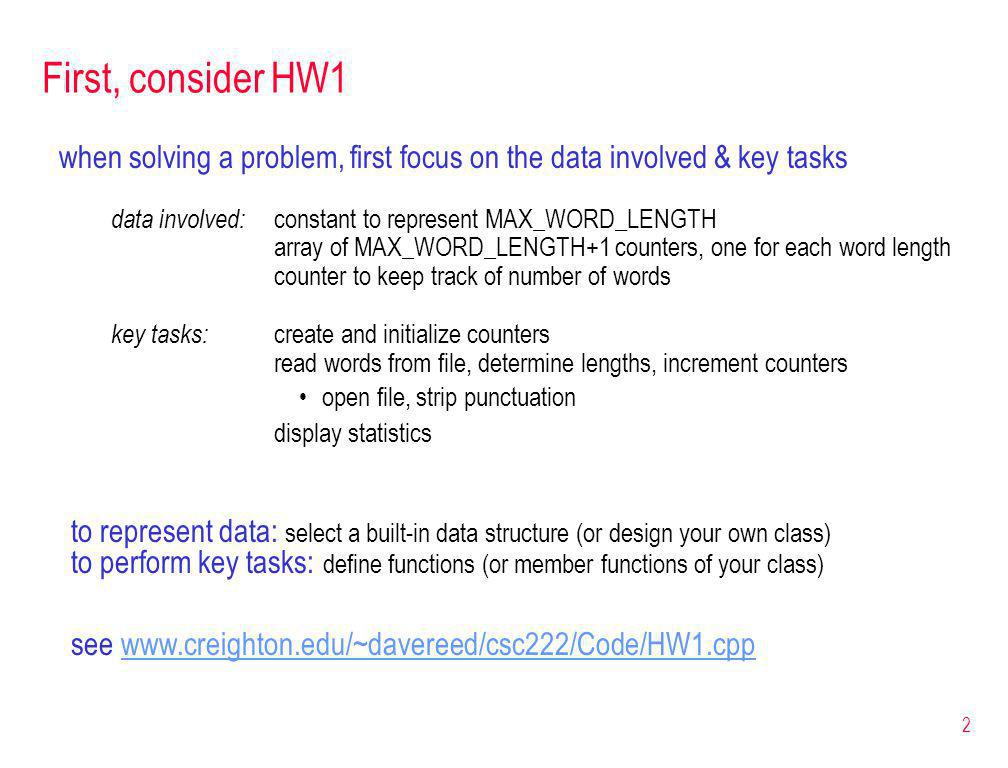 2 First, consider HW1 when solving a problem, first focus on the data involved & key tasks data involved: constant to represent MAX_WORD_LENGTH array of MAX_WORD_LENGTH+1 counters, one for each word length counter to keep track of number of words key tasks: create and initialize counters read words from file, determine lengths, increment counters open file, strip punctuation display statistics to represent data: select a built-in data structure (or design your own class) to perform key tasks: define functions (or member functions of your class) see www.creighton.edu/~davereed/csc222/Code/HW1.cppwww.creighton.edu/~davereed/csc222/Code/HW1.cpp