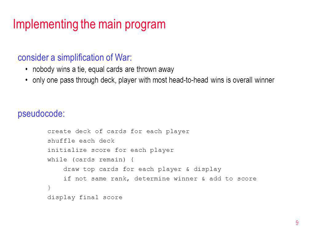9 Implementing the main program consider a simplification of War: nobody wins a tie, equal cards are thrown away only one pass through deck, player with most head-to-head wins is overall winner pseudocode: create deck of cards for each player shuffle each deck initialize score for each player while (cards remain) { draw top cards for each player & display if not same rank, determine winner & add to score } display final score