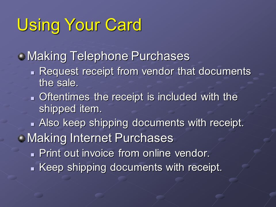 Using Your Card Making Telephone Purchases Request receipt from vendor that documents the sale. Request receipt from vendor that documents the sale. O