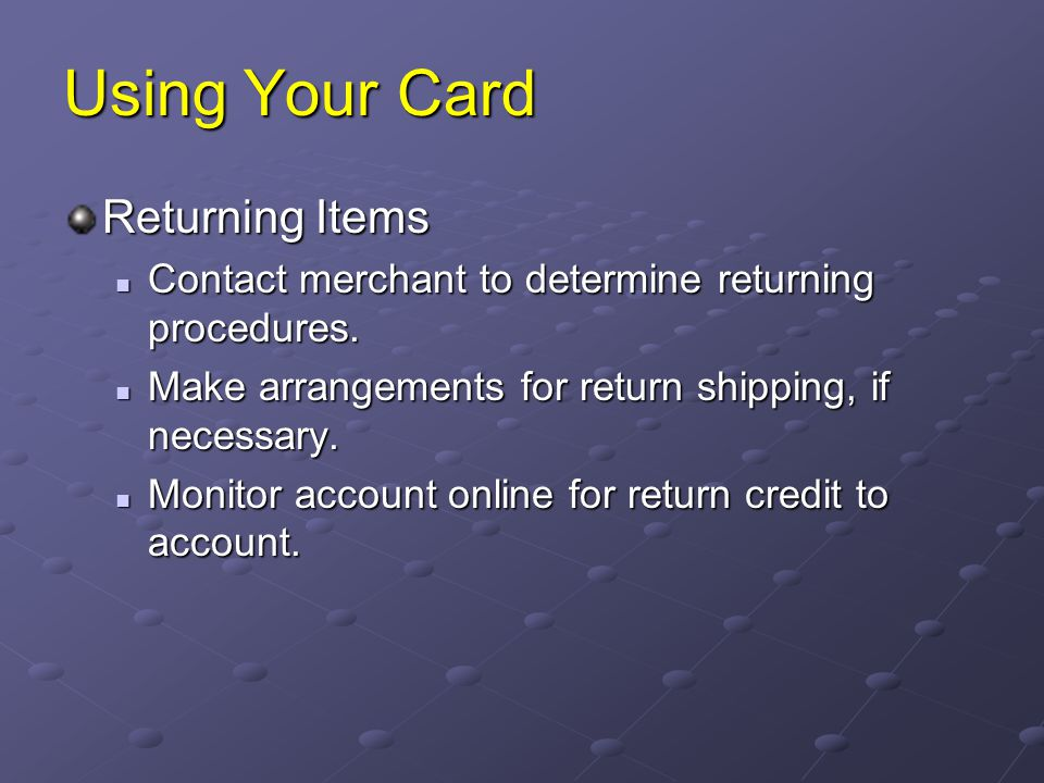 Using Your Card Returning Items Contact merchant to determine returning procedures. Contact merchant to determine returning procedures. Make arrangeme