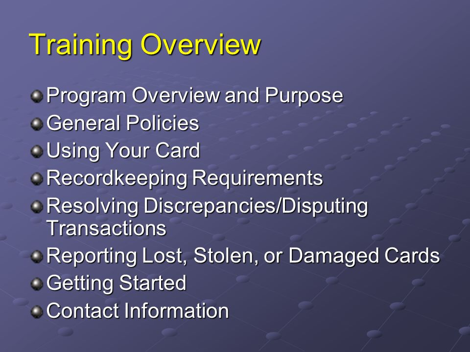 Training Overview Program Overview and Purpose General Policies Using Your Card Recordkeeping Requirements Resolving Discrepancies/Disputing Transacti