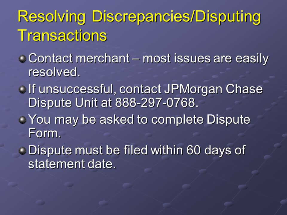 Resolving Discrepancies/Disputing Transactions Contact merchant – most issues are easily resolved. If unsuccessful, contact JPMorgan Chase Dispute Uni