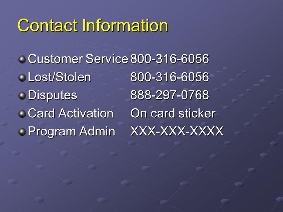 Contact Information Customer Service800-316-6056 Lost/Stolen800-316-6056 Disputes888-297-0768 Card Activation On card sticker Program Admin XXX-XXX-XX