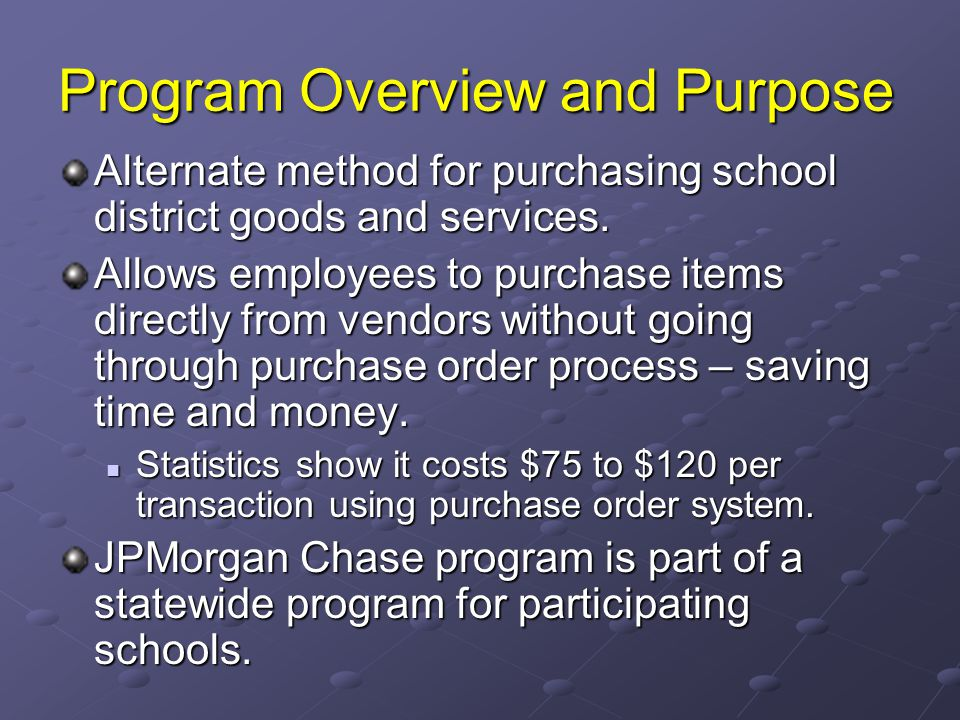 Program Overview and Purpose Alternate method for purchasing school district goods and services. Allows employees to purchase items directly from vend