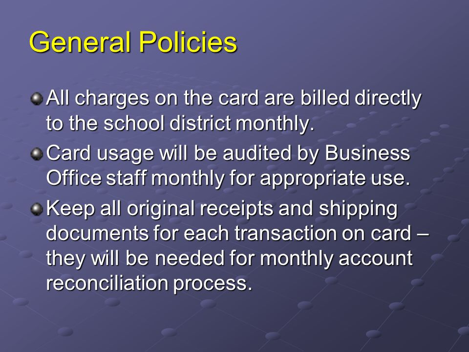 General Policies All charges on the card are billed directly to the school district monthly. Card usage will be audited by Business Office staff month
