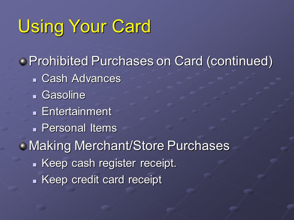 Using Your Card Prohibited Purchases on Card (continued) Cash Advances Cash Advances Gasoline Gasoline Entertainment Entertainment Personal Items Pers