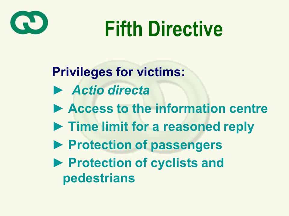 Fifth Directive Privileges for victims (cont): Full responsibility of guarantee funds for unidentified vehicles Central body Court/legal proceedings Higher amount of cover