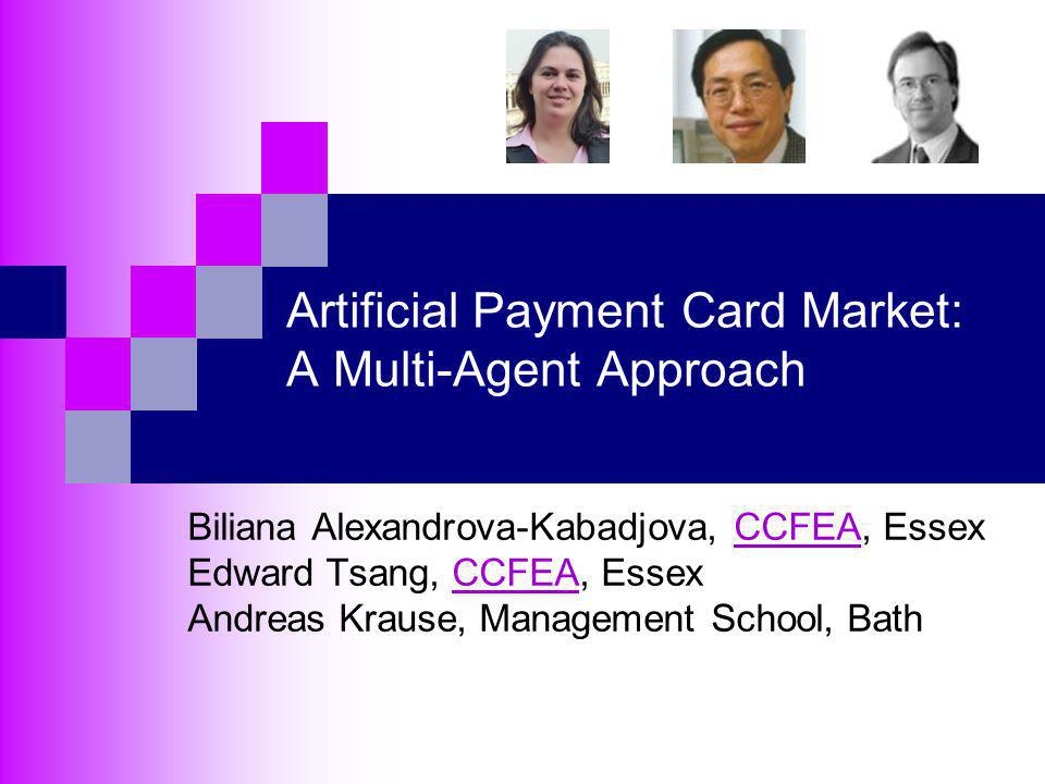 Artificial Payment Card Market: A Multi-Agent Approach Biliana Alexandrova-Kabadjova, CCFEA, EssexCCFEA Edward Tsang, CCFEA, EssexCCFEA Andreas Krause, Management School, Bath