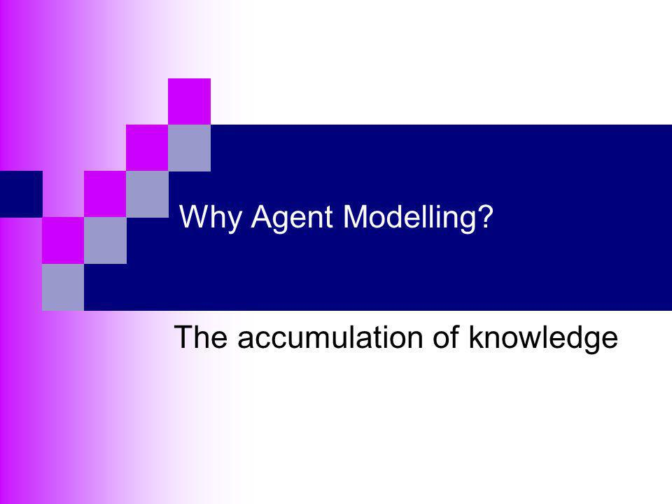Why Agent Modelling? The accumulation of knowledge