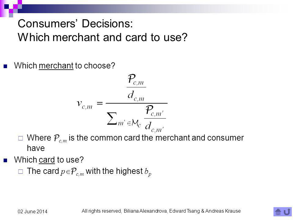 All rights reserved, Biliana Alexandrova, Edward Tsang & Andreas Krause 02 June 2014 Consumers Decisions: Which merchant and card to use? Which mercha