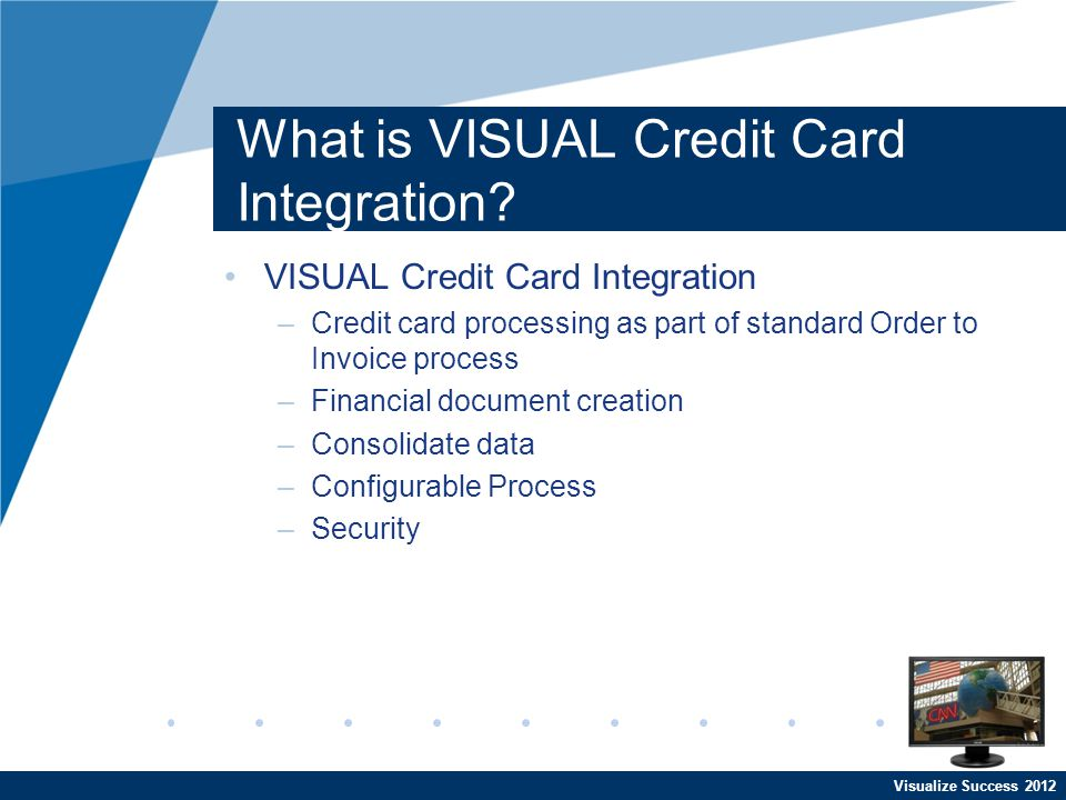 Visualize Success 2012 What is VISUAL Credit Card Integration? VISUAL Credit Card Integration –Credit card processing as part of standard Order to Inv