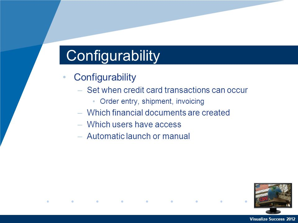 Configurability –Set when credit card transactions can occur Order entry, shipment, invoicing –Which financial documents are created –Which users have