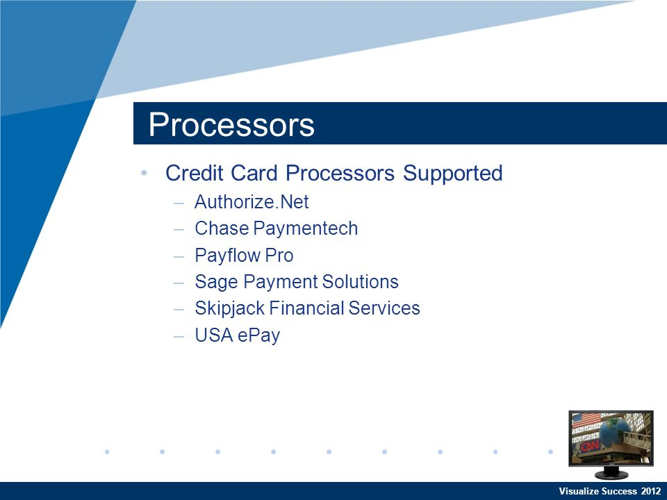 Processors Credit Card Processors Supported –Authorize.Net –Chase Paymentech –Payflow Pro –Sage Payment Solutions –Skipjack Financial Services –USA eP