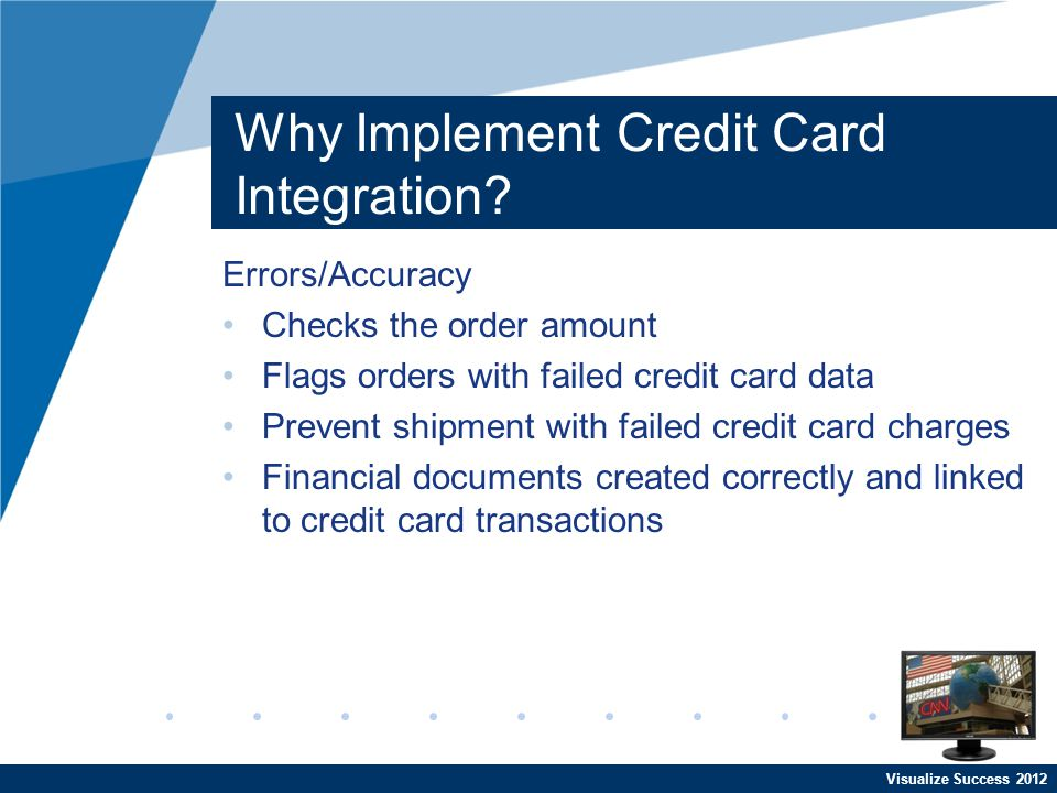 Visualize Success 2012 Why Implement Credit Card Integration? Errors/Accuracy Checks the order amount Flags orders with failed credit card data Preven