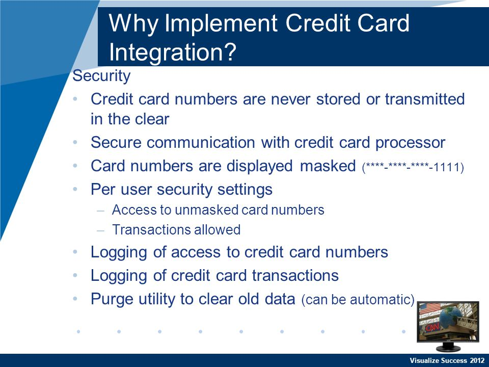 Visualize Success 2012 Why Implement Credit Card Integration? Security Credit card numbers are never stored or transmitted in the clear Secure communi