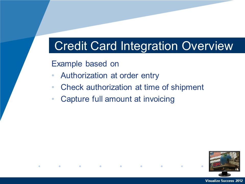 Visualize Success 2012 Credit Card Integration Overview Example based on Authorization at order entry Check authorization at time of shipment Capture full amount at invoicing