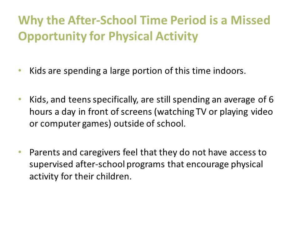 Why the After-School Time Period is a Missed Opportunity for Physical Activity Kids are spending a large portion of this time indoors. Kids, and teens