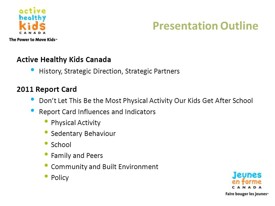 Presentation Outline Active Healthy Kids Canada History, Strategic Direction, Strategic Partners 2011 Report Card Dont Let This Be the Most Physical A