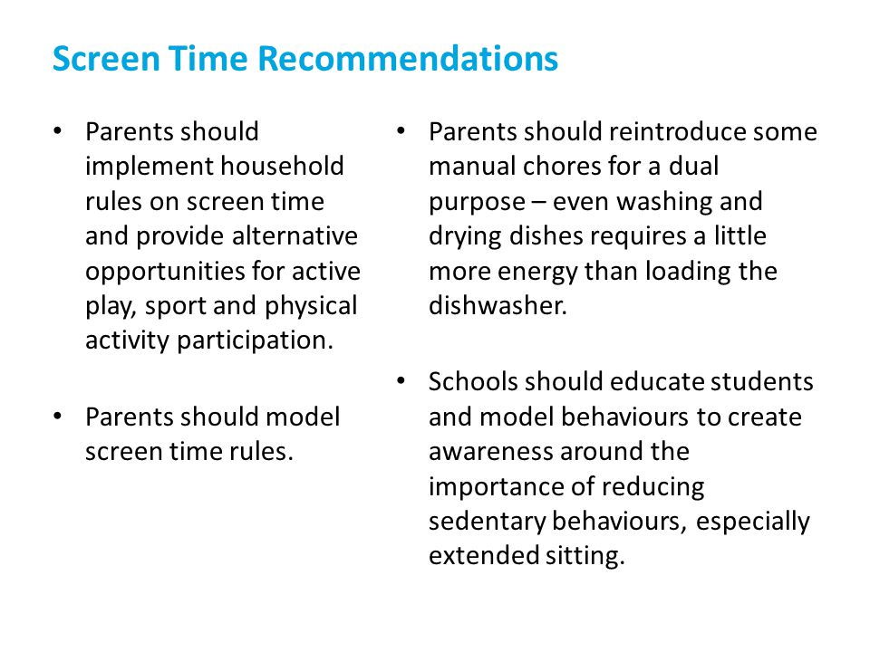 Screen Time Recommendations Parents should implement household rules on screen time and provide alternative opportunities for active play, sport and p
