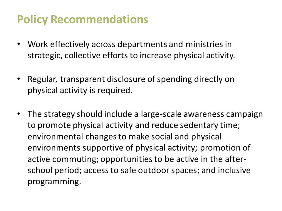 Policy Recommendations Work effectively across departments and ministries in strategic, collective efforts to increase physical activity. Regular, tra