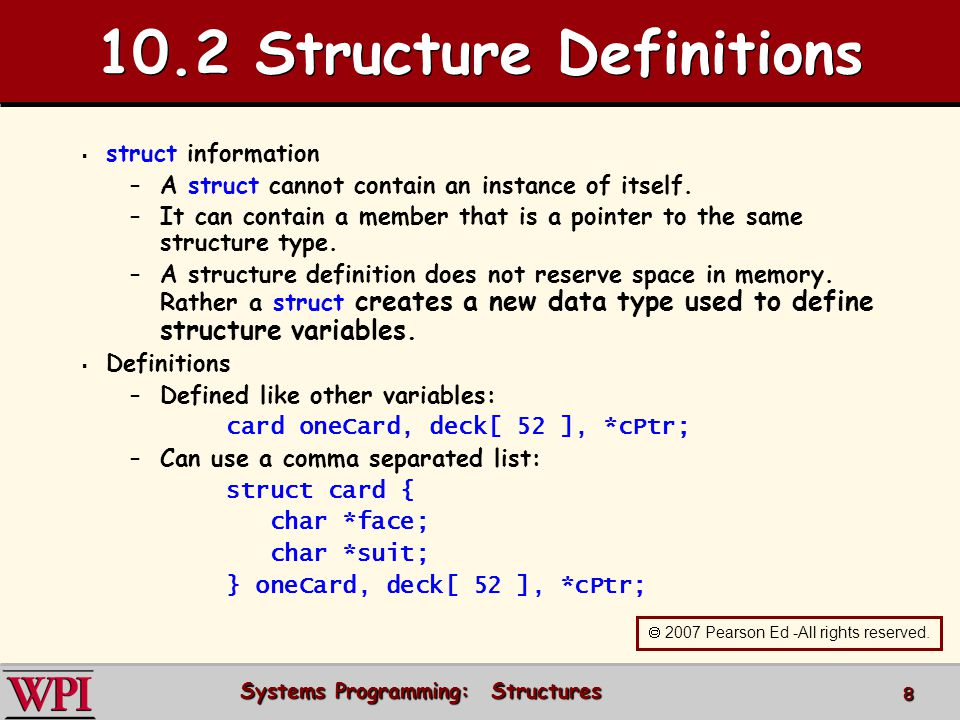 Systems Programming: Structures 8 10.2 Structure Definitions struct information – –A struct cannot contain an instance of itself. – –It can contain a