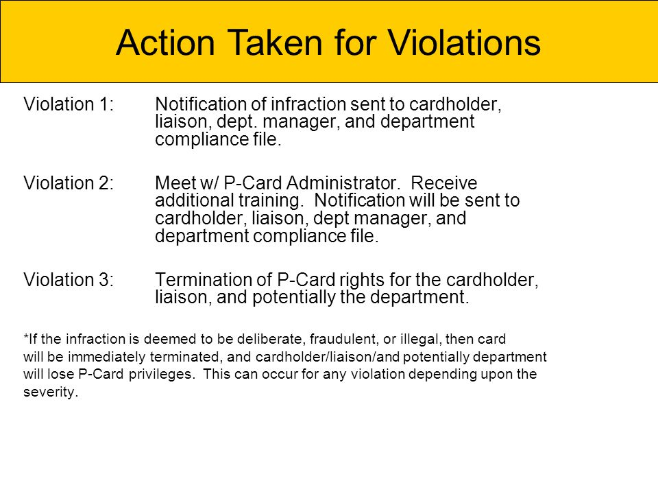 Violation 1:Notification of infraction sent to cardholder, liaison, dept. manager, and department compliance file. Violation 2:Meet w/ P-Card Administ